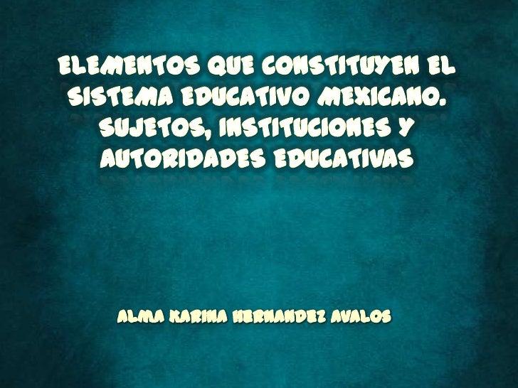 ELEMENTOS QUE CONSTITUYEN EL SISTEMA EDUCATIVO MEXICANO. SUJETOS, INSTITUCIONES Y AUTORIDADES EDUCATIVAS<br />Alma Karina ...