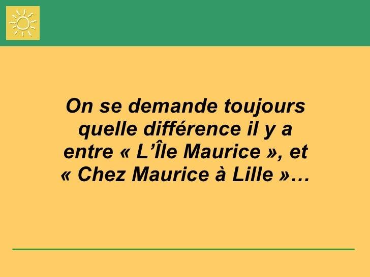 On se demande toujours quelle différence il y a entre «L'Île Maurice», et «Chez Maurice à Lille»…
