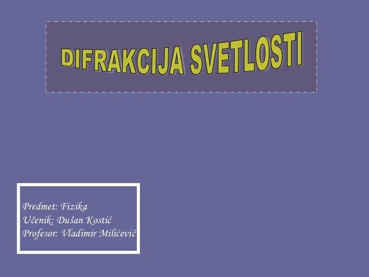 Predmet: FizikaUčenik: Dušan KostićProfesor: Vladimir Milićević