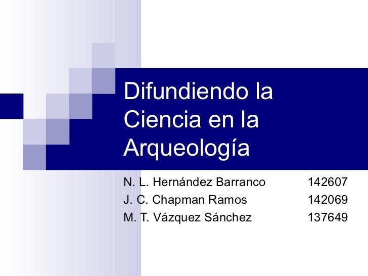 Difundiendo la Ciencia en la Arqueología N. L. Hernández Barranco 142607 J. C. Chapman Ramos 142069 M. T. Vázquez Sánchez ...