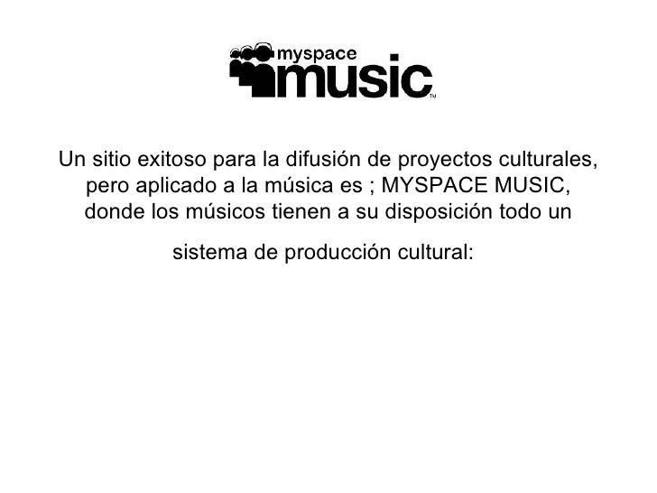 Un sitio exitoso para la difusión de proyectos culturales, pero aplicado a la música es ; MYSPACE MUSIC, donde los músicos...