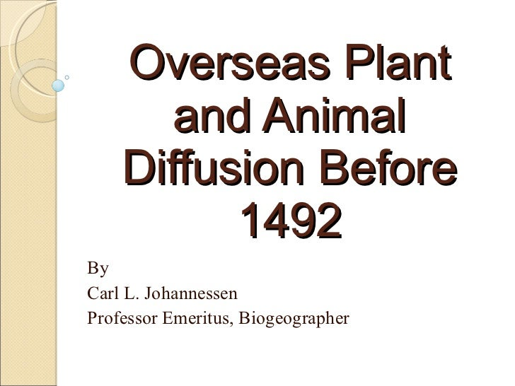 Overseas Plant and Animal Diffusion Before 1492 By Carl L. Johannessen Professor Emeritus, Biogeographer