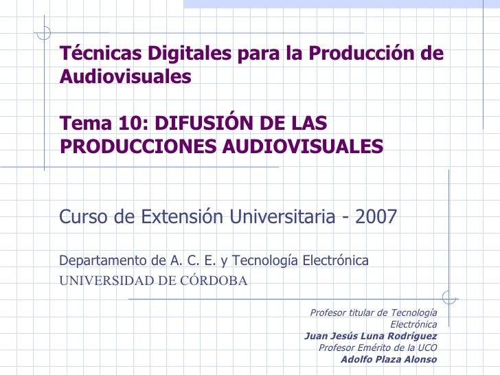 Técnicas Digitales para la Producción de Audiovisuales Tema 10: DIFUSIÓN DE LAS PRODUCCIONES AUDIOVISUALES Curso de Extens...