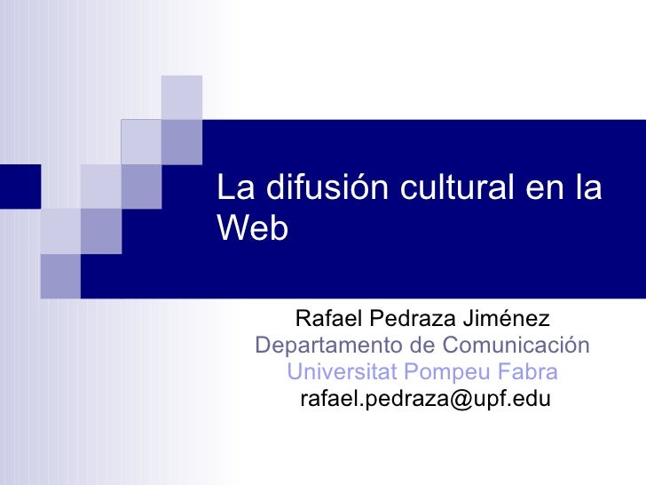 La difusión cultural en la Web Rafael Pedraza Jiménez Departamento de Comunicación Universitat Pompeu Fabra [email_address]