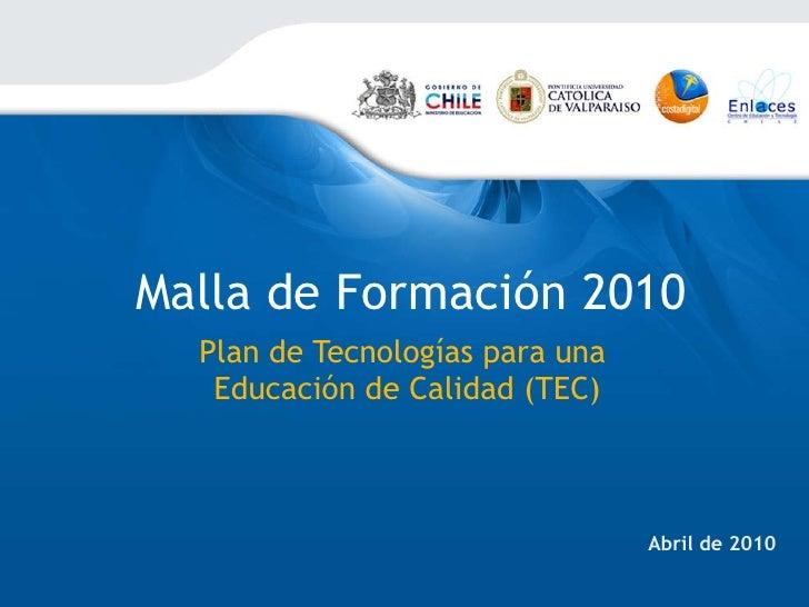 Malla de Formación 2010 Plan de Tecnologías para una  Educación de Calidad (TEC) Abril de 2010
