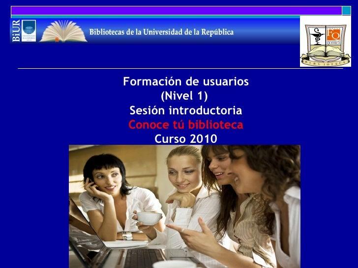 Formación de usuarios (Nivel 1)  Sesión introductoria Conoce tú biblioteca Curso 2010