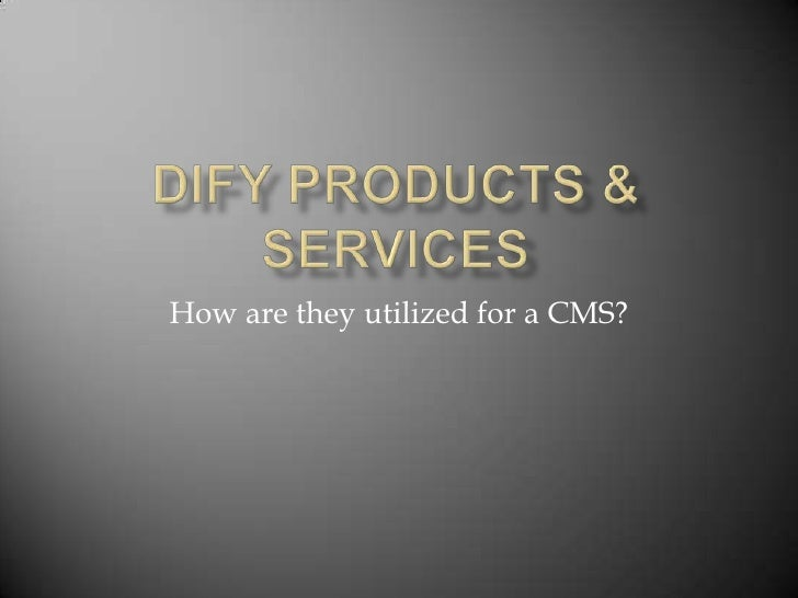 DIFY Products & Services<br />How are they utilized for a CMS?<br />