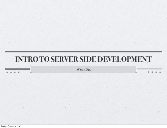 INTRO TO SERVER SIDE DEVELOPMENT Week Six Friday, October 4, 13