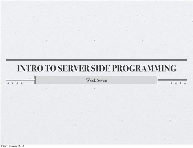 INTRO TO SERVER SIDE PROGRAMMING Week Seven  Friday, October 18, 13