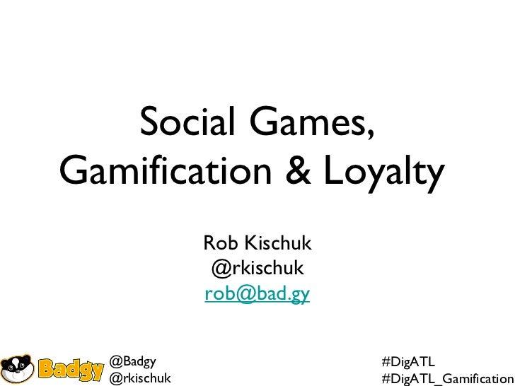 Social Games, Gamification & Loyalty  Rob Kischuk @rkischuk [email_address]