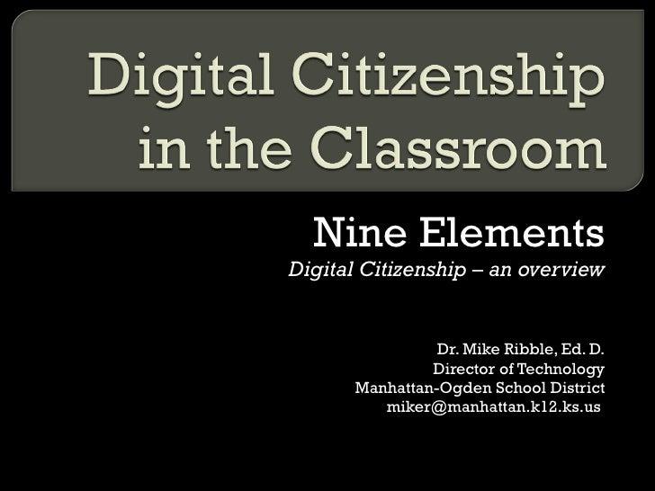 Nine Elements Digital Citizenship – an overview Dr. Mike Ribble, Ed. D. Director of Technology Manhattan-Ogden School Dist...