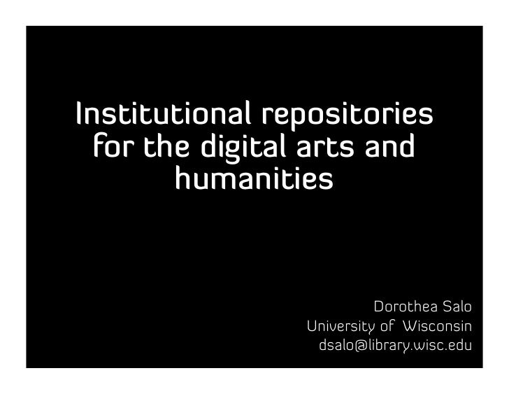 Institutional repositories   for the digital arts and         humanities                             Dorothea Salo        ...
