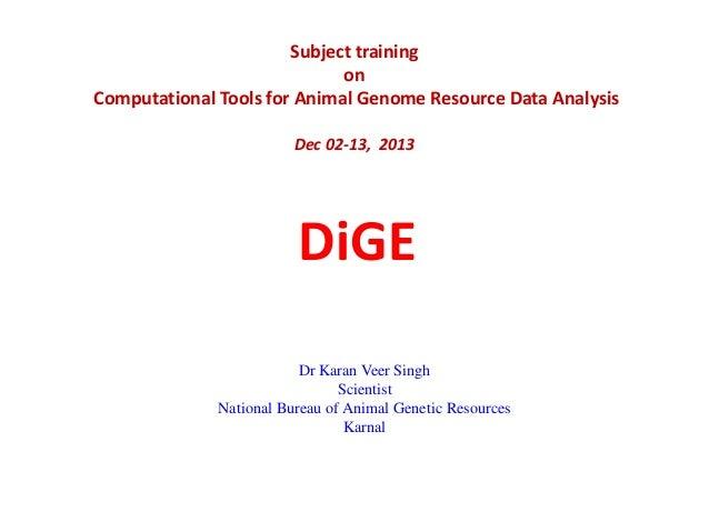Subject training on Computational Tools for Animal Genome Resource Data Analysis Dec 02-13, 2013  DiGE Dr Karan Veer Singh...
