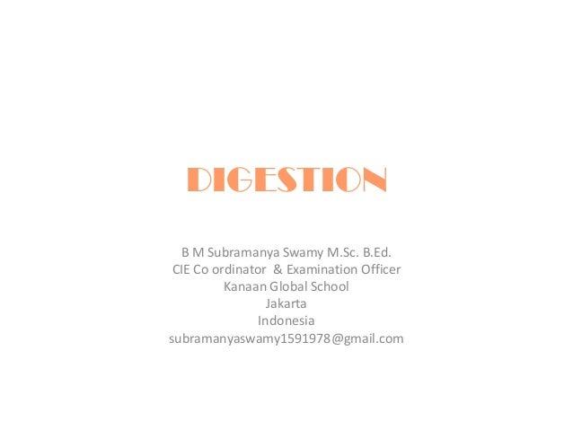 DIGESTION B M Subramanya Swamy M.Sc. B.Ed. CIE Co ordinator & Examination Officer Kanaan Global School Jakarta Indonesia s...