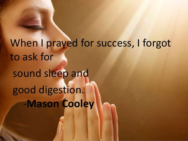 When I prayed for success, I forgot to ask for sound sleep and good digestion. -Mason Cooley