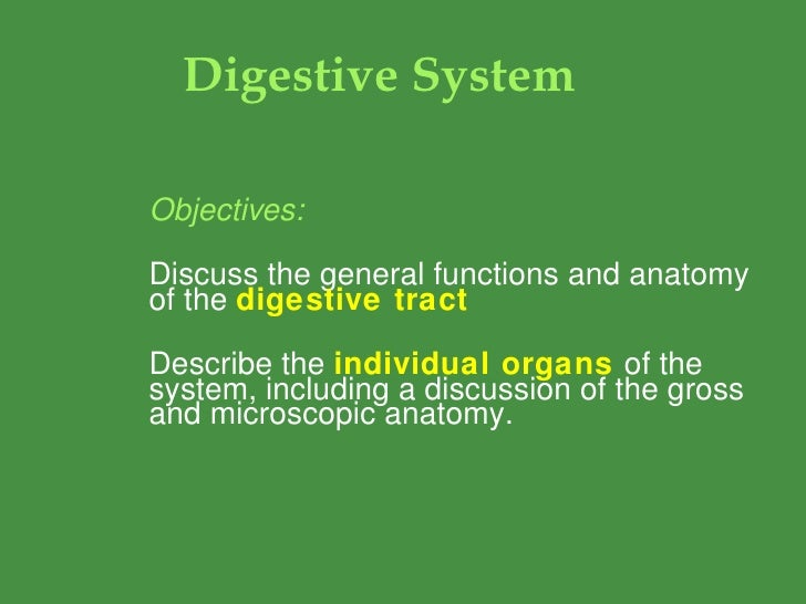 Digestive System Objectives: Discuss the general functions and anatomy of the  digestive tract Describe the  individual or...