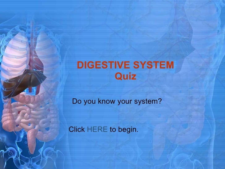 DIGESTIVE SYSTEM Quiz Do you know your system? Click  HERE  to begin.