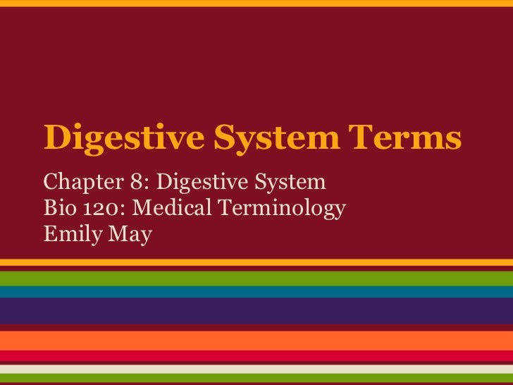 Digestive System TermsChapter 8: Digestive SystemBio 120: Medical TerminologyEmily May