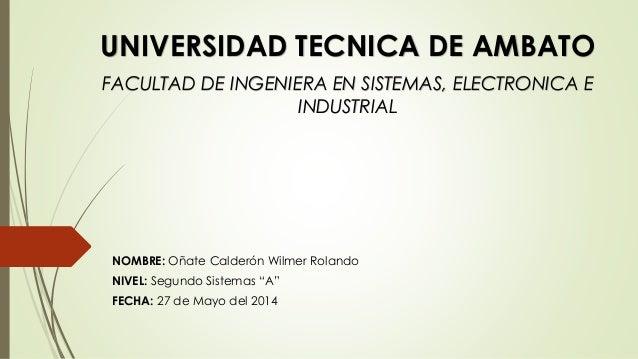 """NOMBRE: Oñate Calderón Wilmer Rolando NIVEL: Segundo Sistemas """"A"""" FECHA: 27 de Mayo del 2014 UNIVERSIDAD TECNICA DE AMBATO..."""