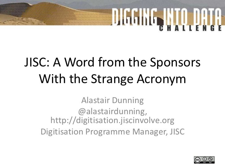 JISC: A Word from the Sponsors With the Strange Acronym<br />Alastair Dunning<br />@alastairdunning, http://digitisation.j...