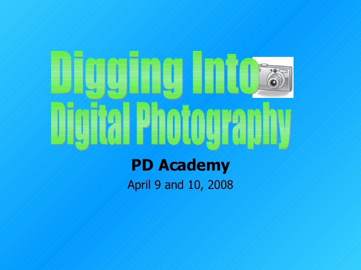 PD Academy April 9 and 10, 2008 Digging Into  Digital Photography