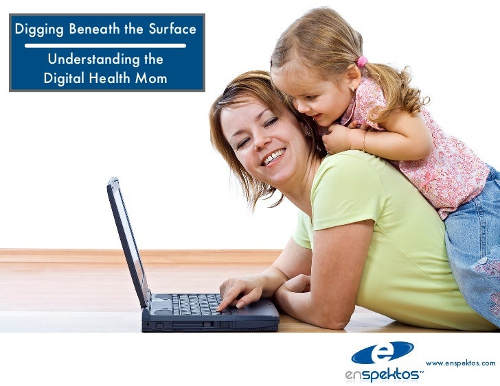 Digging Beneath the Surface    Understanding the    Digital Health Mom                              www.enspektos.com