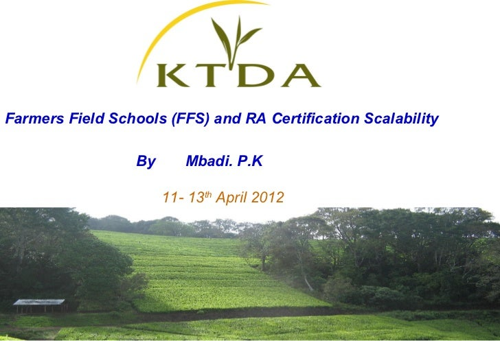 Farmers Field Schools (FFS) and RA Certification Scalability                  By      Mbadi. P.K                       11-...