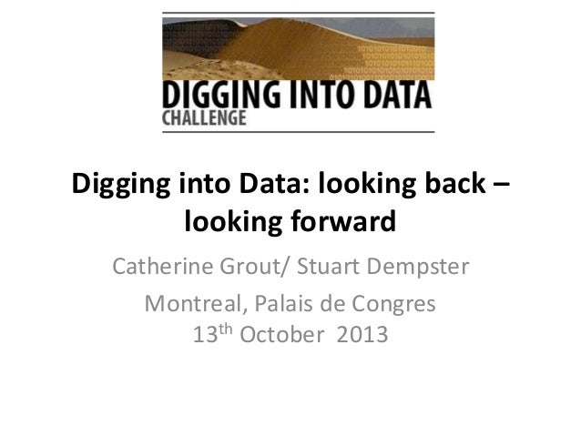 Digging into Data: looking back – looking forward Catherine Grout/ Stuart Dempster Montreal, Palais de Congres 13th Octobe...