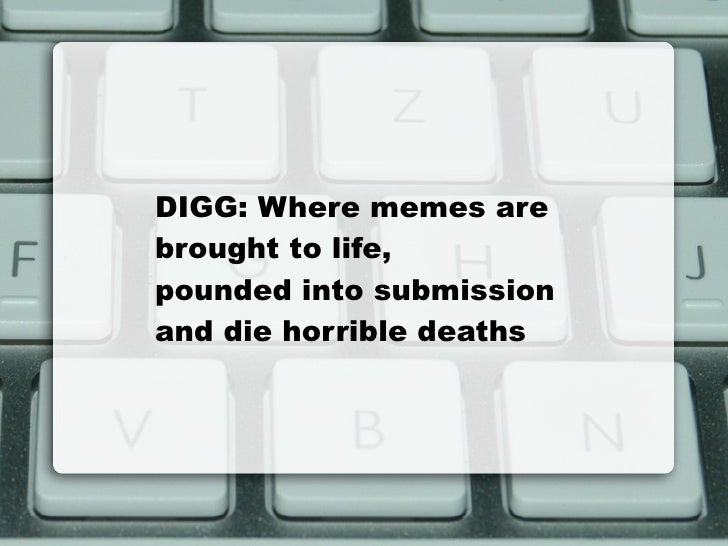 DIGG: Where memes are  brought to life,  pounded into submission and die horrible deaths