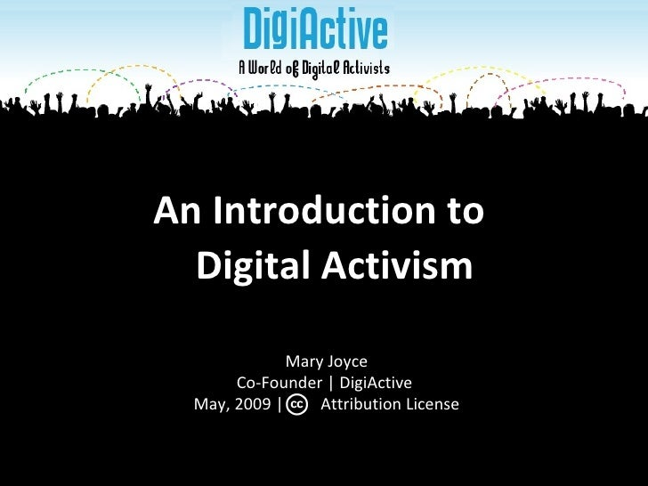 An Introduction to  Digital Activism Mary Joyce Co-Founder | DigiActive  May, 2009 |  Attribution License