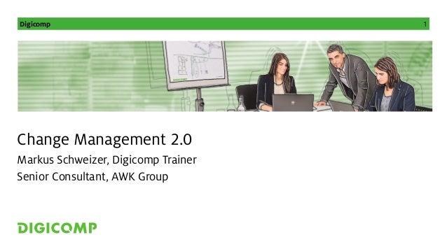 Digicomp 1 Change Management 2.0 Markus Schweizer, Digicomp Trainer Senior Consultant, AWK Group