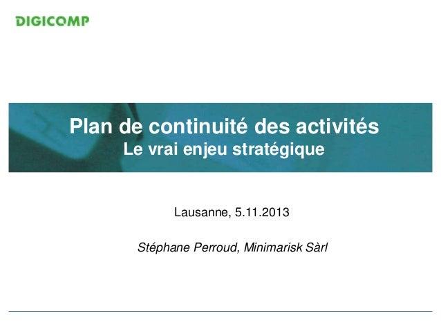 Plan de continuité des activités Le vrai enjeu stratégique  Lausanne, 5.11.2013 Stéphane Perroud, Minimarisk Sàrl  ITIL V3...