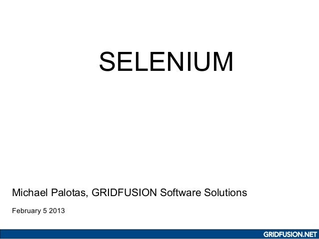 SELENIUMMichael Palotas, GRIDFUSION Software SolutionsFebruary 5 2013                                                 GRID...