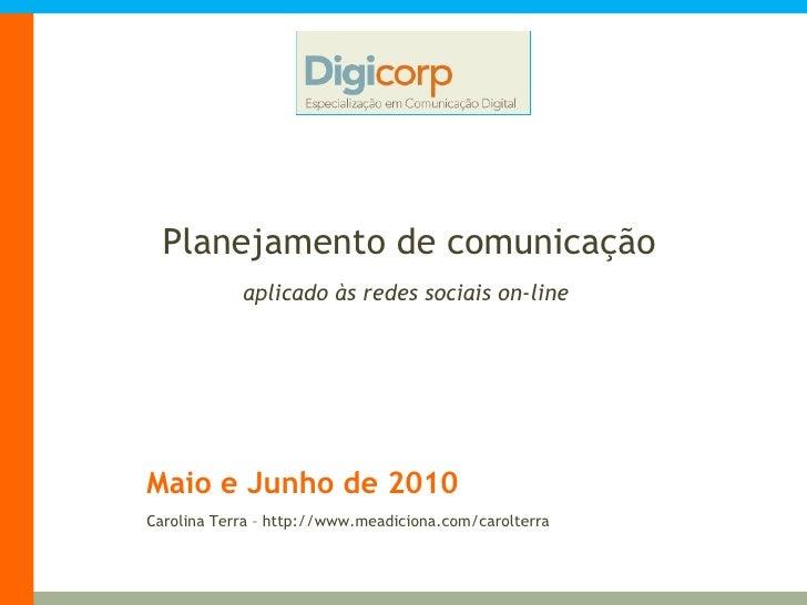 Maio e Junho de 2010 Planejamento de comunicação aplicado às redes sociais on-line Carolina Terra – http://www.meadiciona....