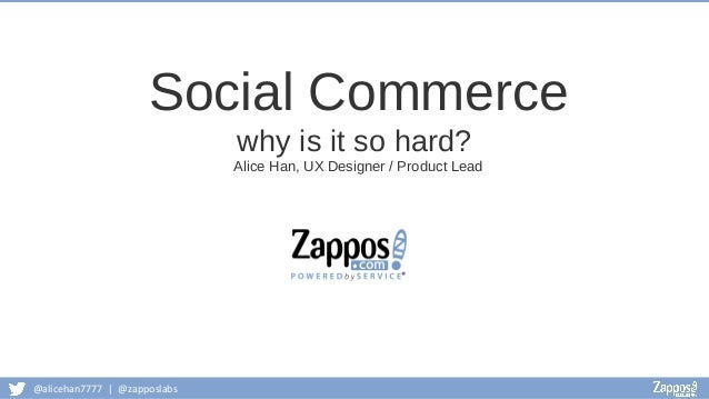 @alicehan7777 | @zapposlabs Social Commerce why is it so hard? Alice Han, UX Designer / Product Lead