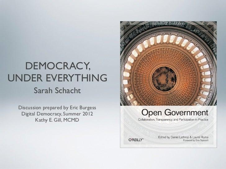 DEMOCRACY,UNDER EVERYTHING        Sarah Schacht Discussion prepared by Eric Burgess  Digital Democracy, Summer 2012       ...