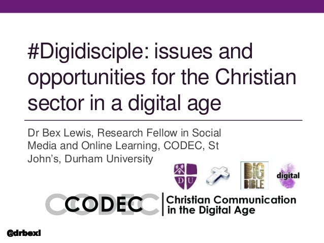 #Digidisciple: issues and opportunities for the Christian sector in a digital age Dr Bex Lewis, Research Fellow in Social ...
