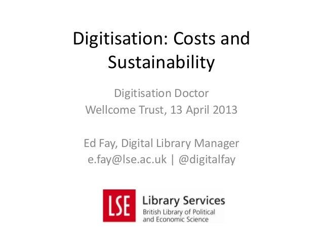 Digitisation DoctorWellcome Trust, 13 April 2013Ed Fay, Digital Library Managere.fay@lse.ac.uk   @digitalfayDigitisation: ...