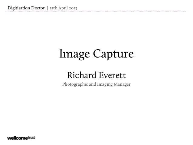 Image CaptureRichard EverettPhotographic and Imaging Manager| 15th April 2013Digitisation Doctor