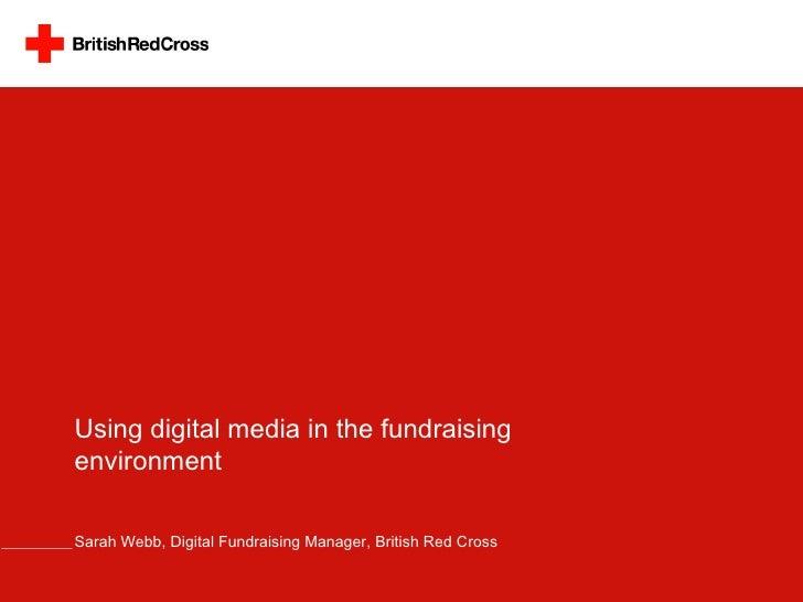 Using digital media in the fundraising environment Sarah Webb, Digital Fundraising Manager, British Red Cross