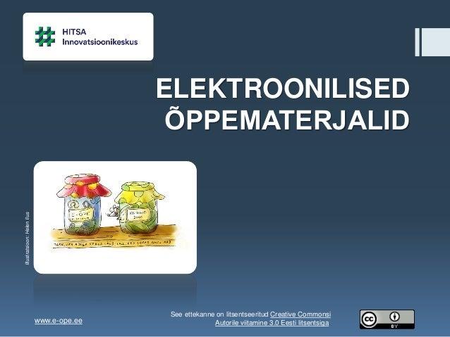 ELEKTROONILISED ÕPPEMATERJALID Illustratsioon:HelenIlus www.e-ope.ee See ettekanne on litsentseeritud Creative Commonsi Au...