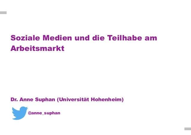 Soziale Medien und die Teilhabe am Arbeitsmarkt Dr. Anne Suphan (Universität Hohenheim) @anne_suphan
