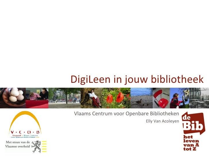 Vlaams Centrum voor Openbare Bibliotheken Elly Van Acoleyen DigiLeen in jouw bibliotheek