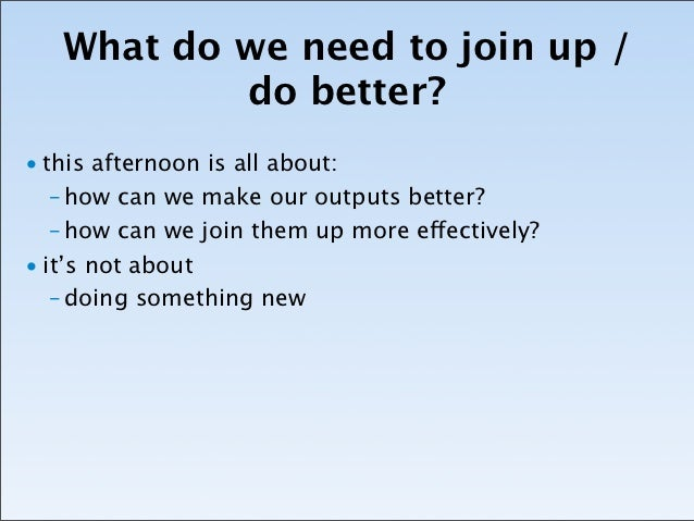 What do we need to join up /           do better?• this afternoon is all about:   – how can we make our outputs better?   ...