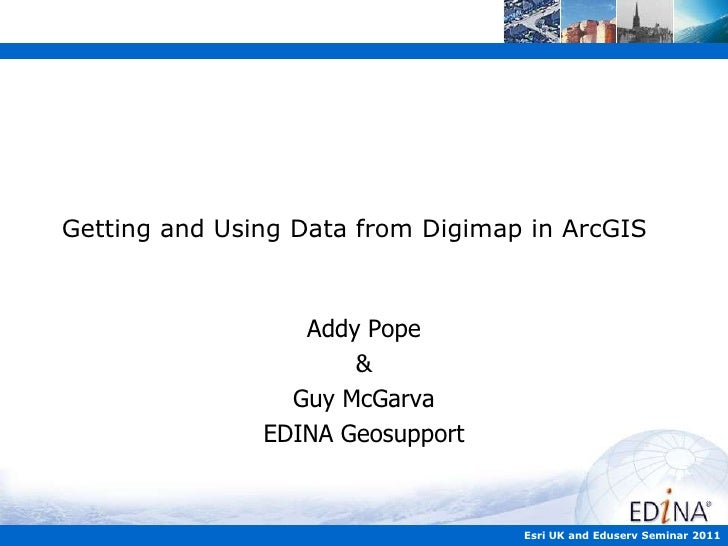 Getting and Using Data from Digimap in ArcGIS<br />Addy Pope<br />&<br />Guy McGarva<br />EDINA Geosupport<br />Esri UK an...
