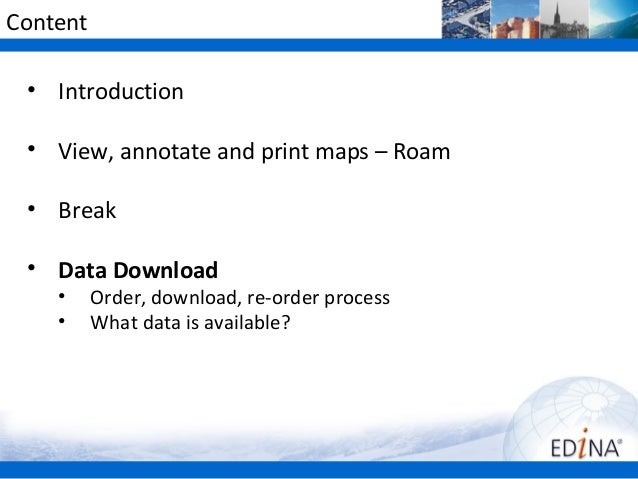 Content• Introduction• View, annotate and print maps – Roam• Break• Data Download• Order, download, re-order process• What...