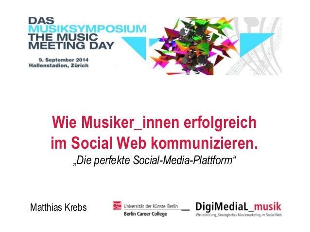 """Wie Musiker_innenerfolgreich im SocialWeb kommunizieren.  """"Die perfekte Social-Media-Plattform""""  Matthias Krebs"""