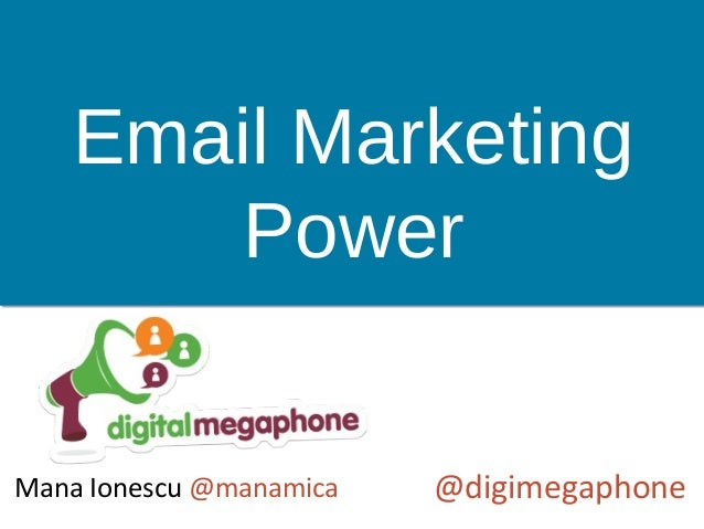 Email Marketing Power @digimegaphoneMana Ionescu @manamica