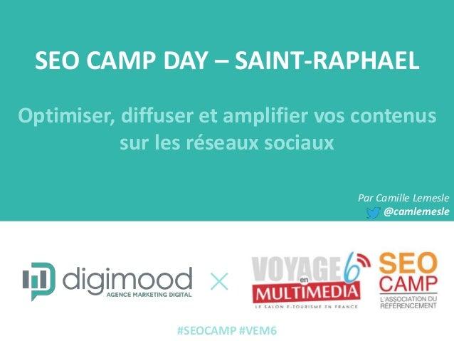 SEO CAMP DAY – SAINT-RAPHAEL Optimiser, diffuser et amplifier vos contenus sur les réseaux sociaux Par Camille Lemesle @ca...