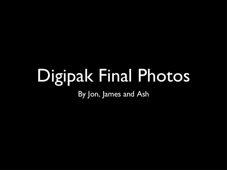 Digipak Final Photos <ul><li>By Jon, James and Ash </li></ul>